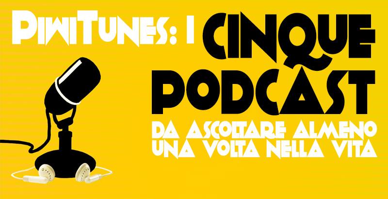 PiwiTunes: I 5 podcast da ascoltare almeno una volta nella vita